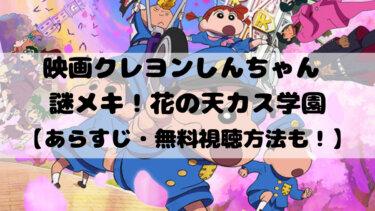 映画『クレヨンしんちゃん 謎メキ!花の天カス学園』無料視聴方法!ネタバレなしのあらすじも